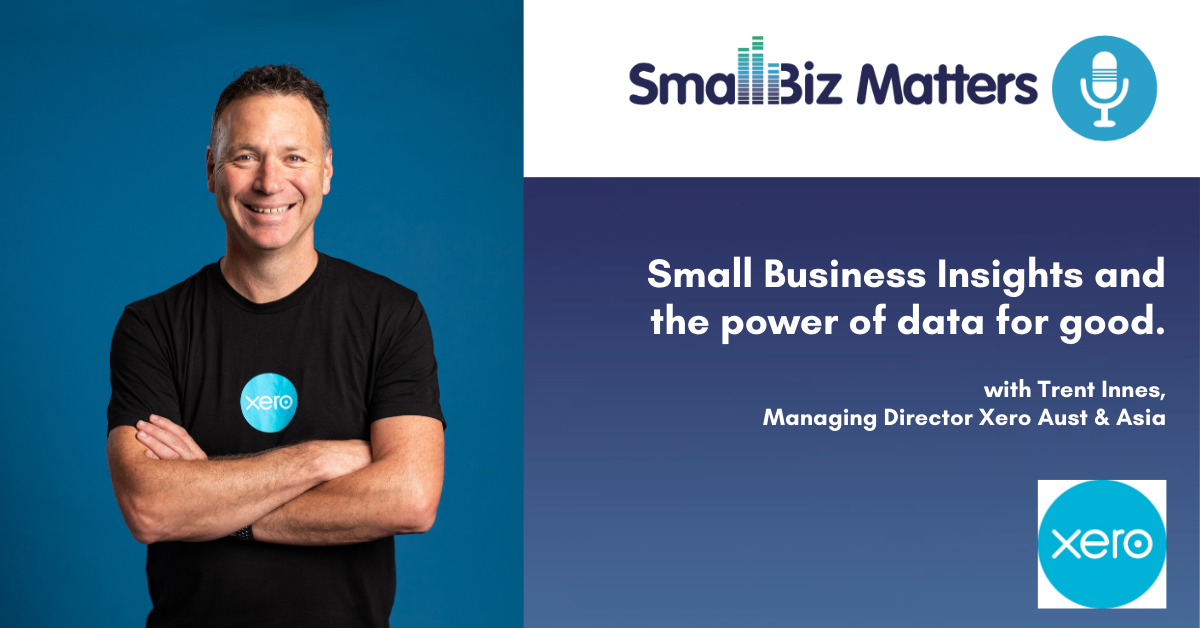 Small Business Insights and the power of data for good. With special guest Trent Innes, Managing Director Xero Aust & Asia